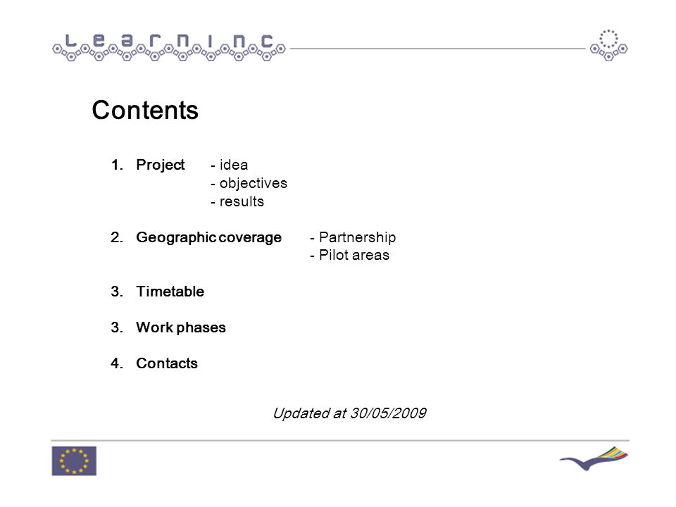 Contents 1.Project - idea - objectives - results 2.Geographic coverage- Partnership - Pilot areas 3.Timetable 3.Work phases 4.Contacts Updated at 30/05/2009