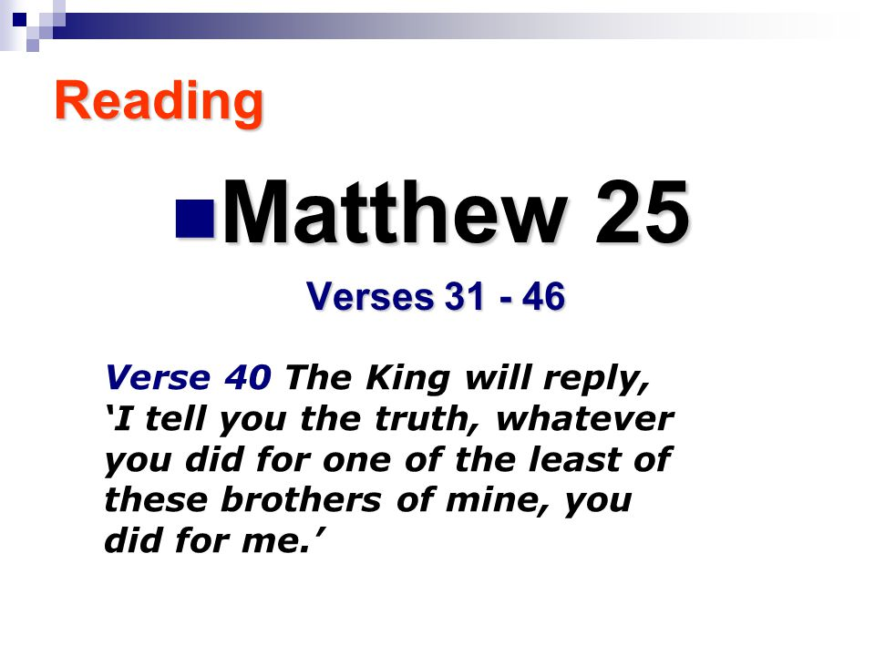 Reading Matthew 25 Matthew 25 Verses 31 - 46 Verse 40 The King will reply, 'I tell you the truth, whatever you did for one of the least of these brothers of mine, you did for me.'