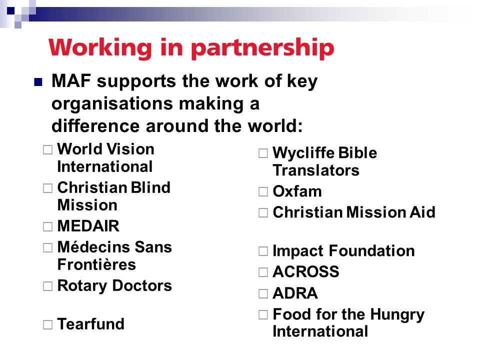 MAF supports the work of key organisations making a difference around the world:  Wycliffe Bible Translators  Oxfam  Christian Mission Aid  Impact Foundation  ACROSS  ADRA  Food for the Hungry International  World Vision International  Christian Blind Mission  MEDAIR  Médecins Sans Frontières  Rotary Doctors  Tearfund