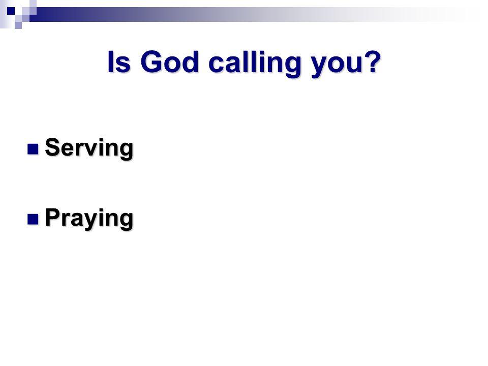 Is God calling you Serving Serving Praying Praying