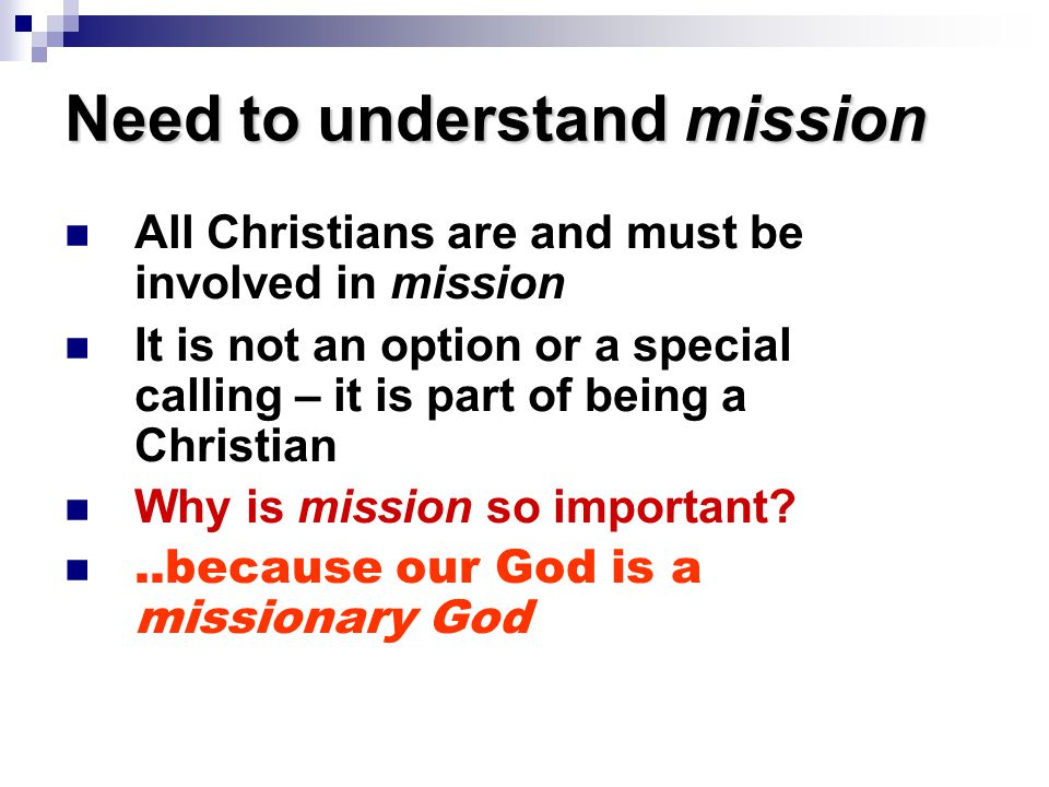 Need to understand mission All Christians are and must be involved in mission It is not an option or a special calling – it is part of being a Christian Why is mission so important?..because our God is a missionary God