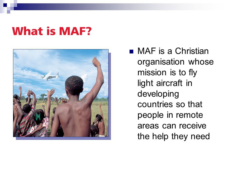 MAF is a Christian organisation whose mission is to fly light aircraft in developing countries so that people in remote areas can receive the help they need