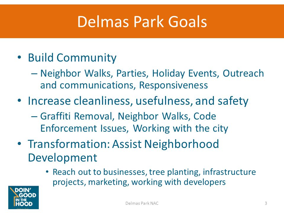 Delmas Park Goals Build Community – Neighbor Walks, Parties, Holiday Events, Outreach and communications, Responsiveness Increase cleanliness, usefulness, and safety – Graffiti Removal, Neighbor Walks, Code Enforcement Issues, Working with the city Transformation: Assist Neighborhood Development Reach out to businesses, tree planting, infrastructure projects, marketing, working with developers 3Delmas Park NAC