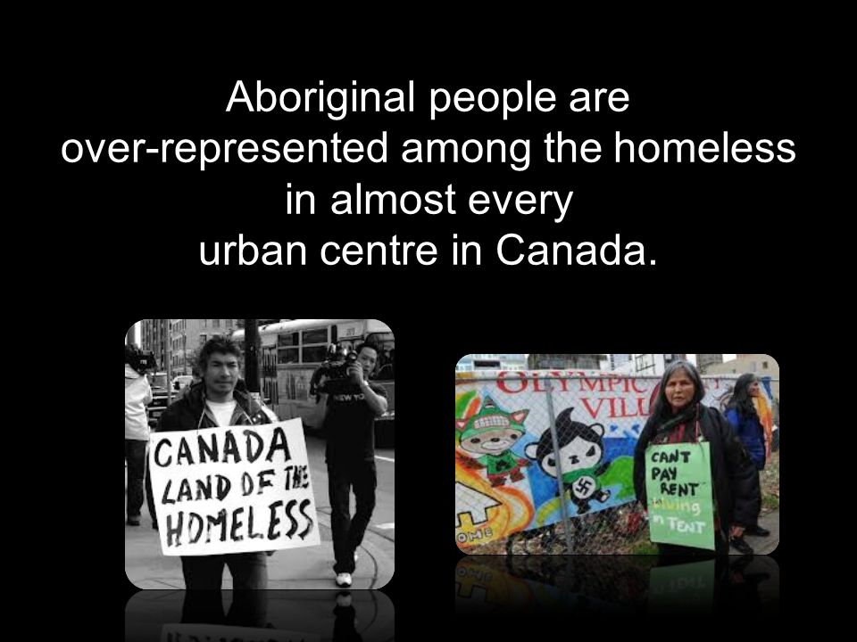 Aboriginal people are over-represented among the homeless in almost every urban centre in Canada.