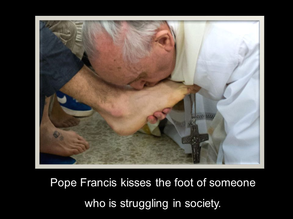 Pope Francis kisses the foot of someone who is struggling in society.