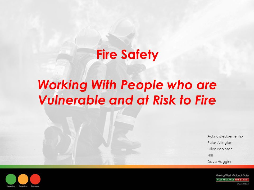 Session Objectives To be able to:- Understand who is at risk and vulnerable to accidental fires in the home Identify behavioural, health and lifestyle risks Identify physical environmental risks Understand how and why these risks increase vulnerability.