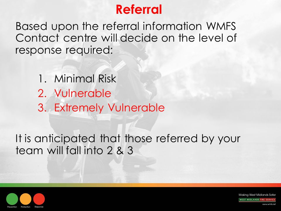 Referral Based upon the referral information WMFS Contact centre will decide on the level of response required: 1.Minimal Risk 2.Vulnerable 3.Extremely Vulnerable It is anticipated that those referred by your team will fall into 2 & 3