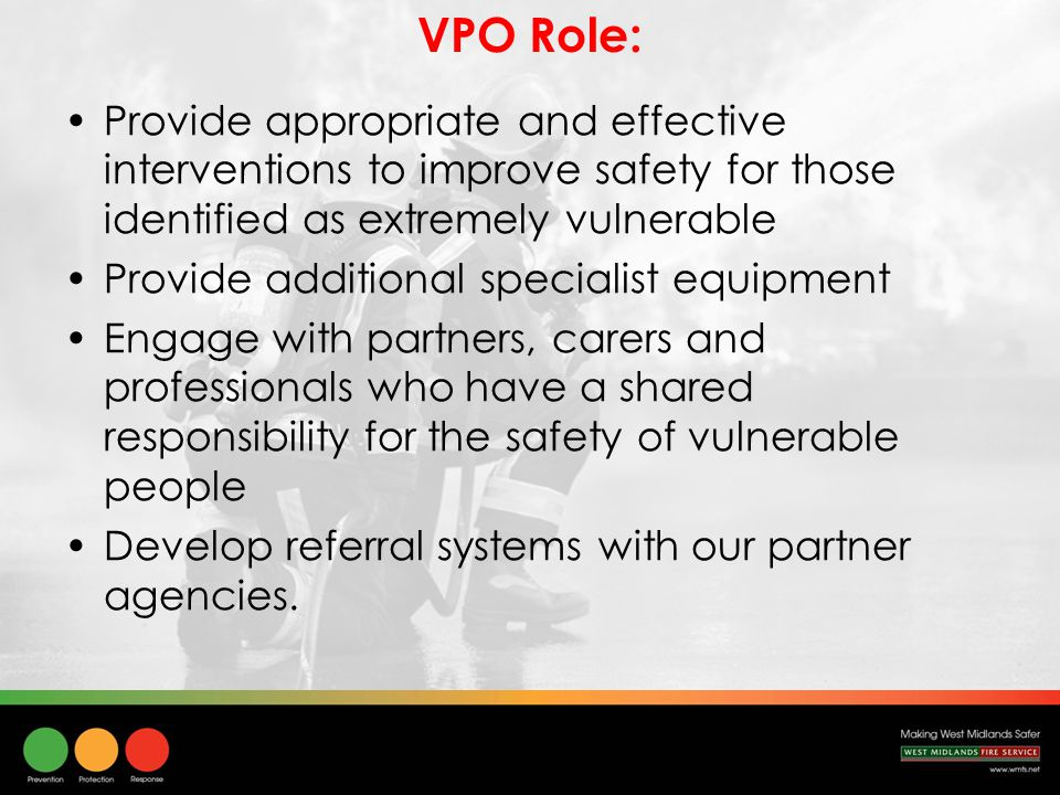 VPO Role: Provide appropriate and effective interventions to improve safety for those identified as extremely vulnerable Provide additional specialist equipment Engage with partners, carers and professionals who have a shared responsibility for the safety of vulnerable people Develop referral systems with our partner agencies.