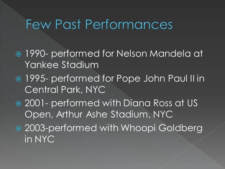  1990- performed for Nelson Mandela at Yankee Stadium  1995- performed for Pope John Paul II in Central Park, NYC  2001- performed with Diana Ross at US Open, Arthur Ashe Stadium, NYC  2003-performed with Whoopi Goldberg in NYC