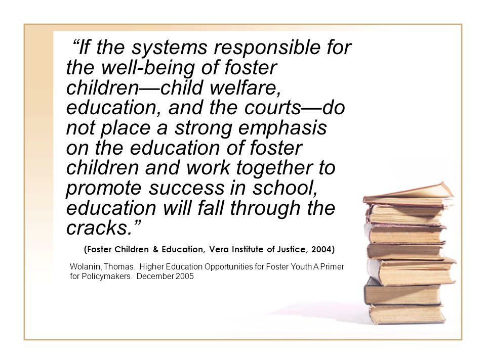 If the systems responsible for the well-being of foster children—child welfare, education, and the courts—do not place a strong emphasis on the education of foster children and work together to promote success in school, education will fall through the cracks. (Foster Children & Education, Vera Institute of Justice, 2004) Wolanin, Thomas.