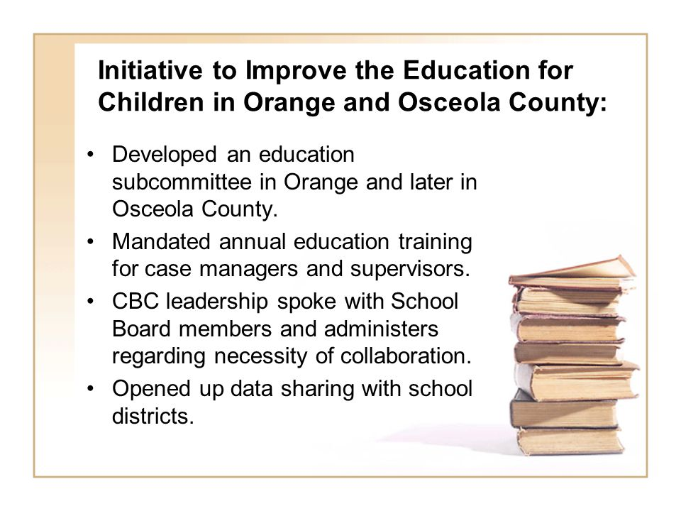 Initiative to Improve the Education for Children in Orange and Osceola County: Developed an education subcommittee in Orange and later in Osceola County.