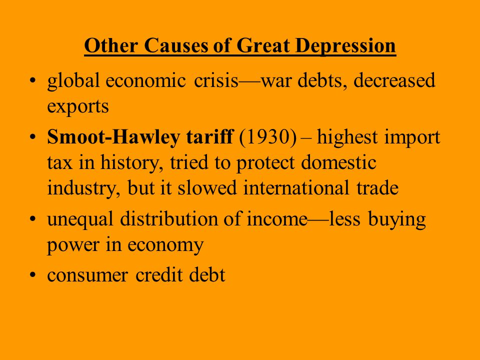 Other Causes of Great Depression global economic crisis—war debts, decreased exports Smoot-Hawley tariff (1930) – highest import tax in history, tried to protect domestic industry, but it slowed international trade unequal distribution of income—less buying power in economy consumer credit debt