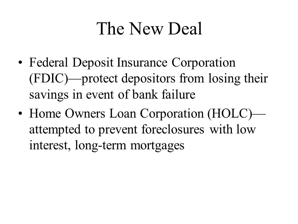 The New Deal Federal Deposit Insurance Corporation (FDIC)—protect depositors from losing their savings in event of bank failure Home Owners Loan Corporation (HOLC)— attempted to prevent foreclosures with low interest, long-term mortgages