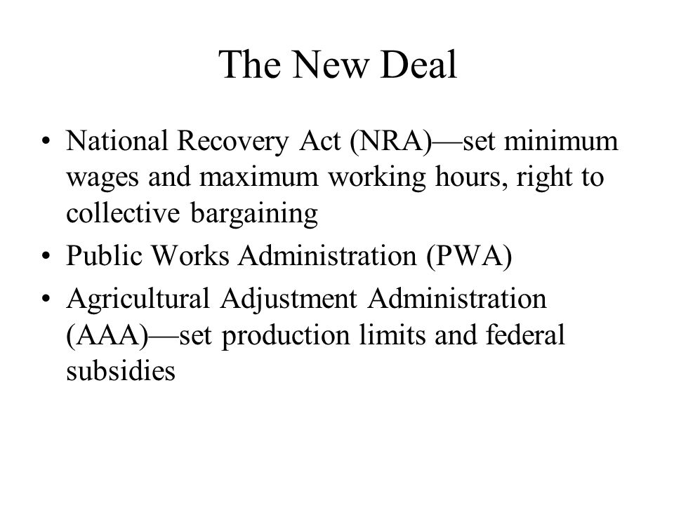 The New Deal National Recovery Act (NRA)—set minimum wages and maximum working hours, right to collective bargaining Public Works Administration (PWA) Agricultural Adjustment Administration (AAA)—set production limits and federal subsidies