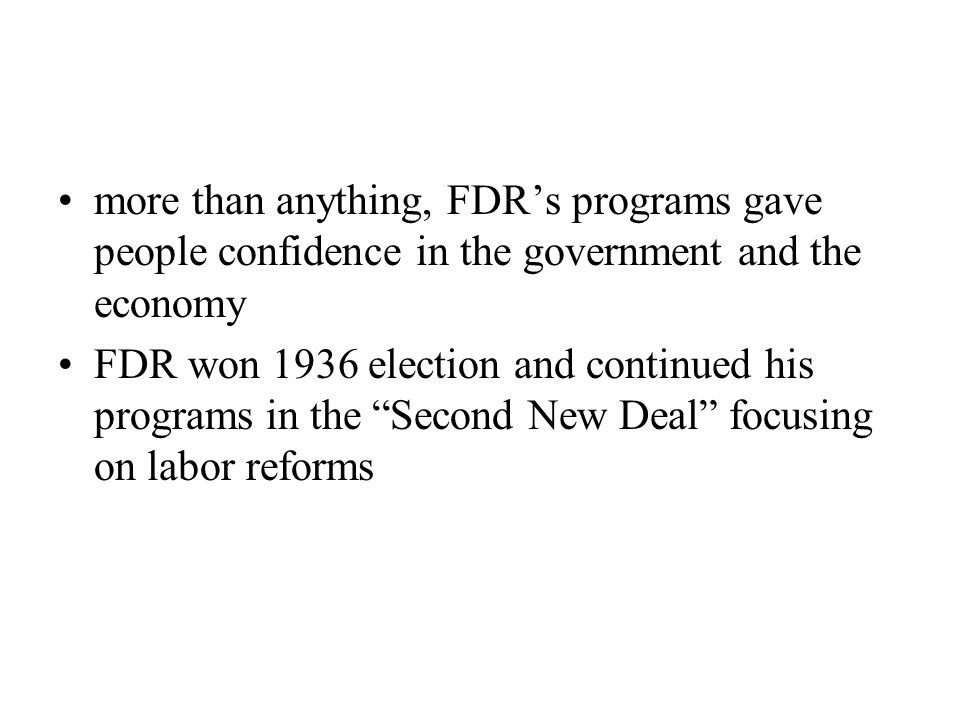 more than anything, FDR's programs gave people confidence in the government and the economy FDR won 1936 election and continued his programs in the Second New Deal focusing on labor reforms
