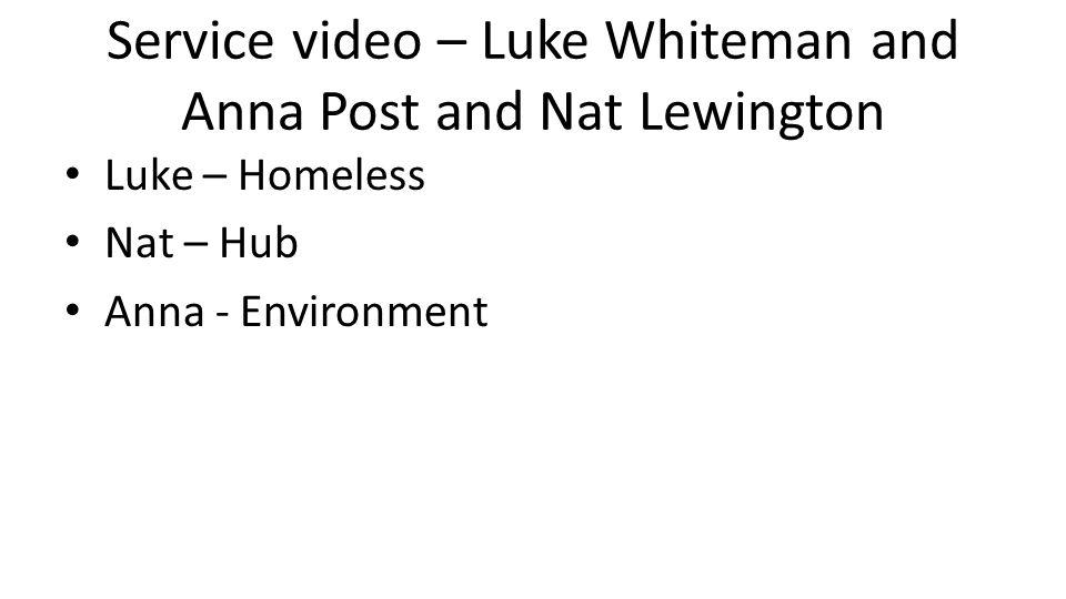 Service video – Luke Whiteman and Anna Post and Nat Lewington Luke – Homeless Nat – Hub Anna - Environment