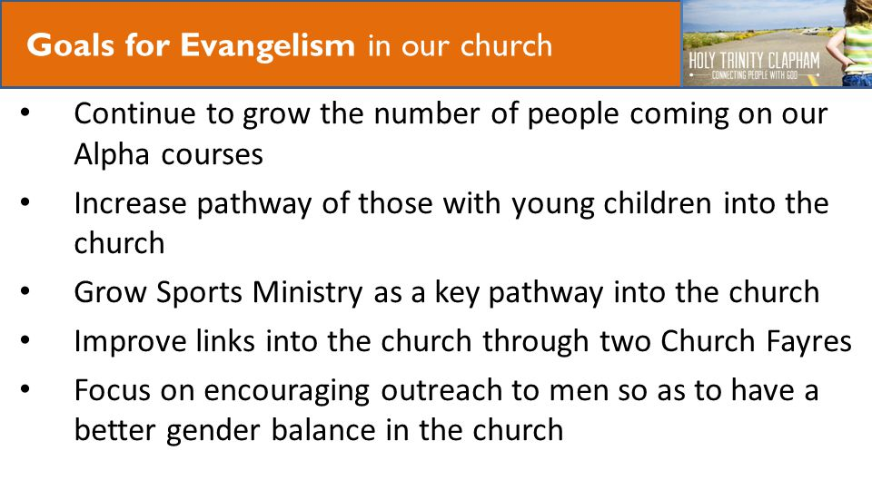 Our Mission Goals for Evangelism in our church Continue to grow the number of people coming on our Alpha courses Increase pathway of those with young children into the church Grow Sports Ministry as a key pathway into the church Improve links into the church through two Church Fayres Focus on encouraging outreach to men so as to have a better gender balance in the church
