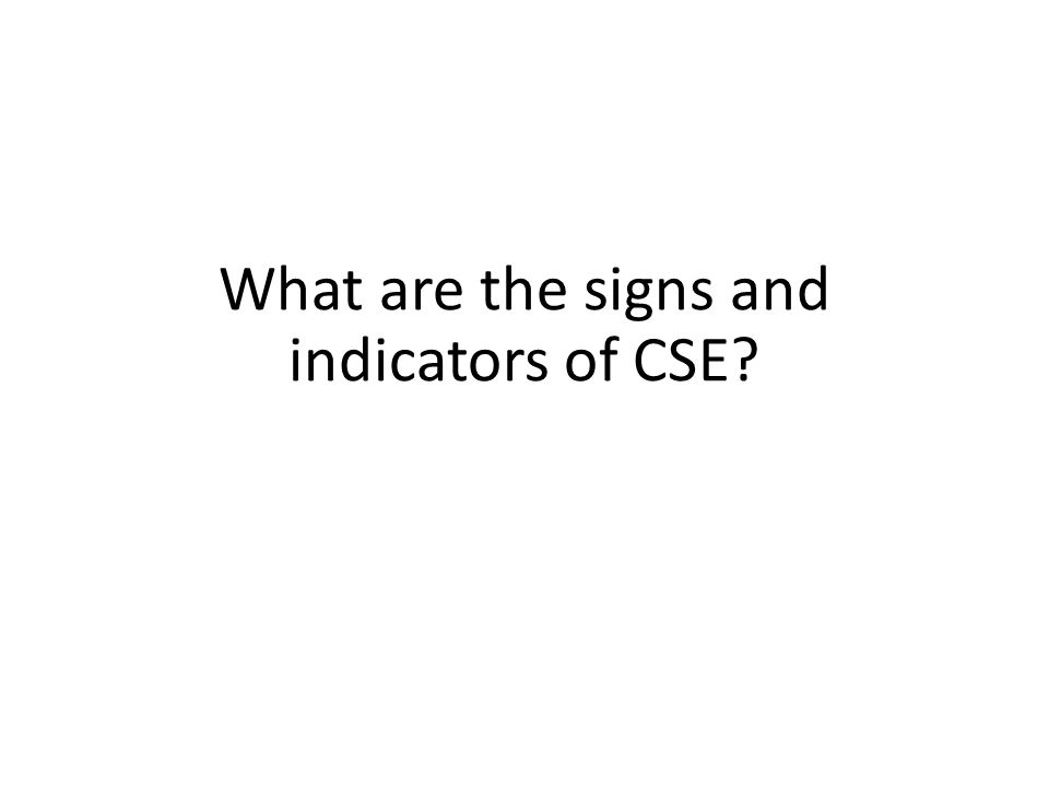 What are the signs and indicators of CSE?
