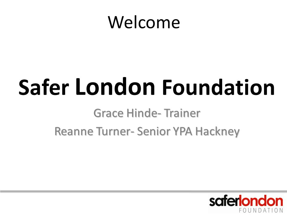 Welcome Safer London Foundation Grace Hinde- Trainer Reanne Turner- Senior YPA Hackney