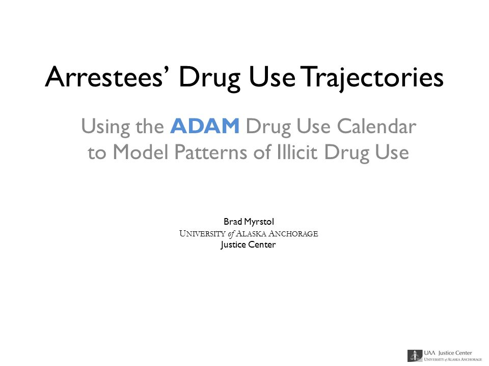 Arrestees' Drug Use Trajectories Using the ADAM Drug Use Calendar to Model Patterns of Illicit Drug Use Brad Myrstol U NIVERSITY of A LASKA A NCHORAGE Justice Center