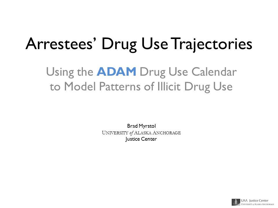 Arrestees' Drug Use Trajectories Using the ADAM Drug Use Calendar to Model Patterns of Illicit Drug Use Brad Myrstol U NIVERSITY of A LASKA A NCHORAGE