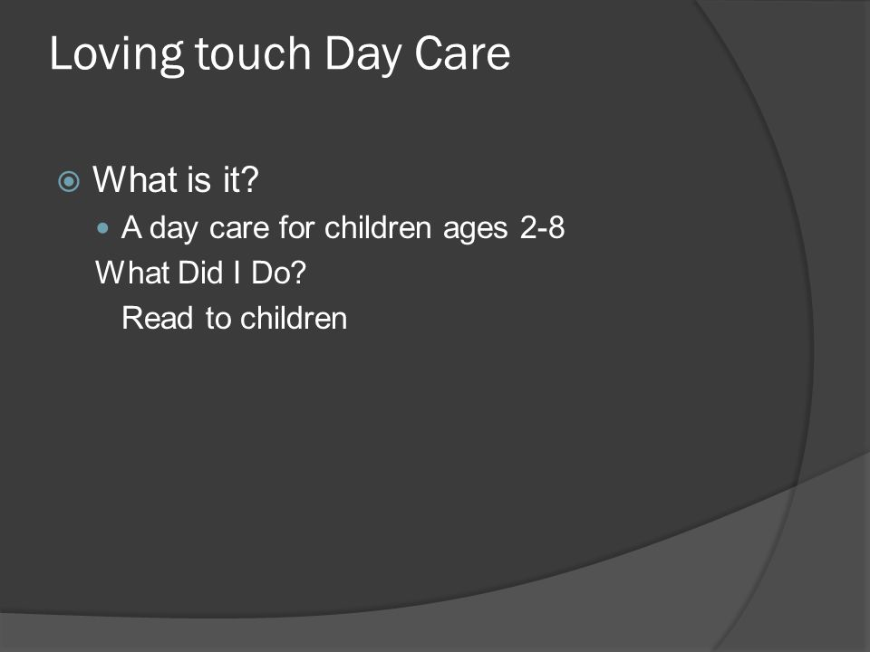 Loving touch Day Care  What is it. A day care for children ages 2-8 What Did I Do.