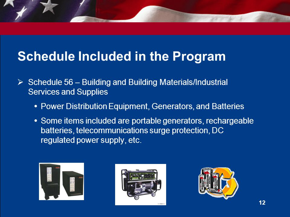 11 Example Schedules Included in the Program  Schedule 56 – Building and Building Materials/Industrial Services and Supplies  Schedule 84 – Total Solutions for Law Enforcement, Security, Facility Management Systems, Fire, Rescue, Special Purpose Clothing, Marine Craft, and Emergency/Disaster Response