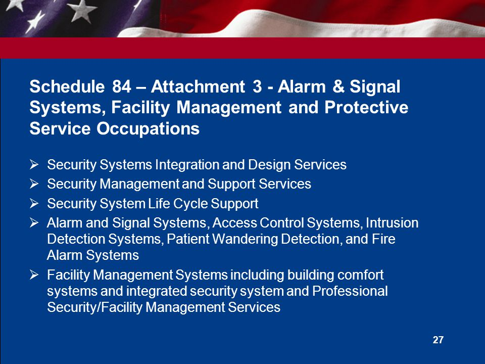 26 Schedule 84 – Attachment 2 - Firefighting  All types of Urban and Wildland Firefighting Equipment and Supplies  Flood Control Products, Medical Rescue Kits and Patient transport/immobilization devices  Fire Extinguishing/Suppressing Products  Breathing Air Equipment & Respiratory Protection Products  Hoses, Valves, Fittings, Nozzles, Couplings and Related Accessories  Aerial Search and Rescue and Aerial Firefighting Products