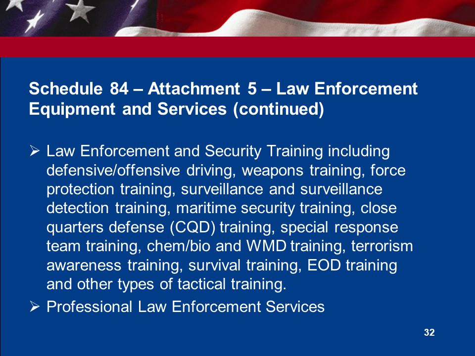 31 Schedule 84 – Attachment 5 – Law Enforcement Equipment and Services (continued)  Emergency Preparedness and First Responder Equipment, Training and Services  Firearms Storage, Security and Cleaning Equipment, Target Systems and Target Range Accessories  Metal and Bomb Detection Equipment  Criminal Investigative Equipment and Surveillance Systems  Aircraft Armoring Products and Services  Armored Vehicles and Vehicle Armoring Services