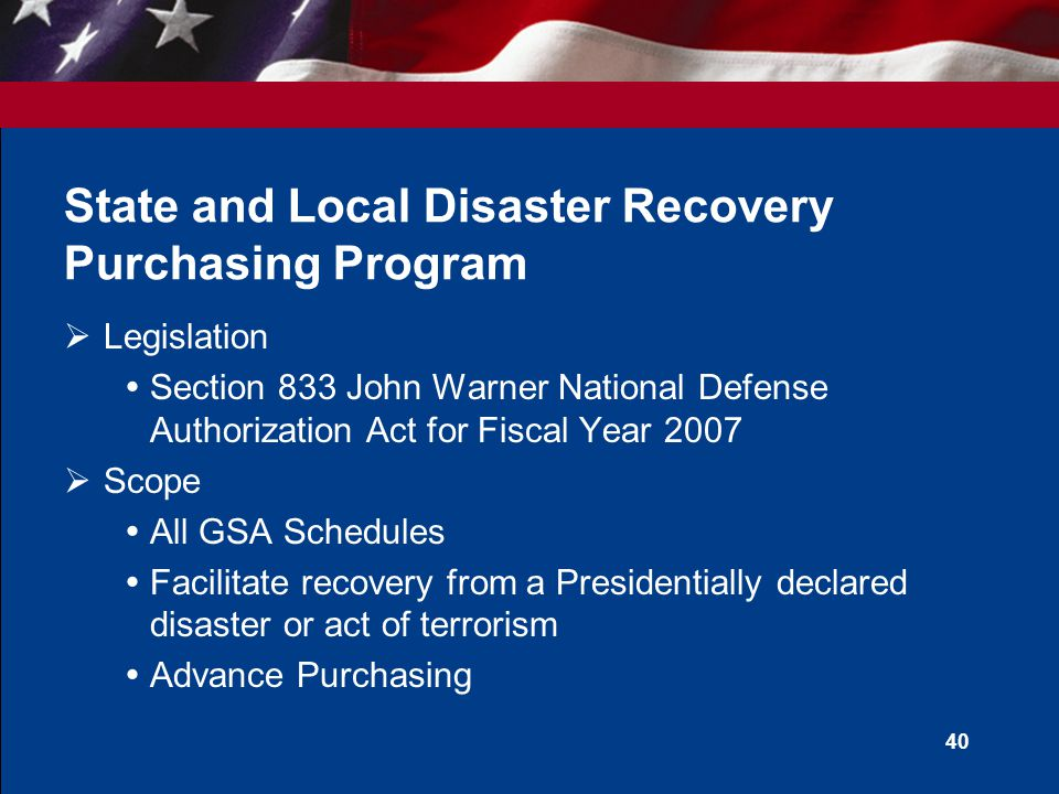 39 Cooperative Purchasing versus Disaster Recovery Purchasing  Program similarities  Same eligibility list  Same terms and conditions and exceptions  Same ordering procedures  Program Differences  Scope