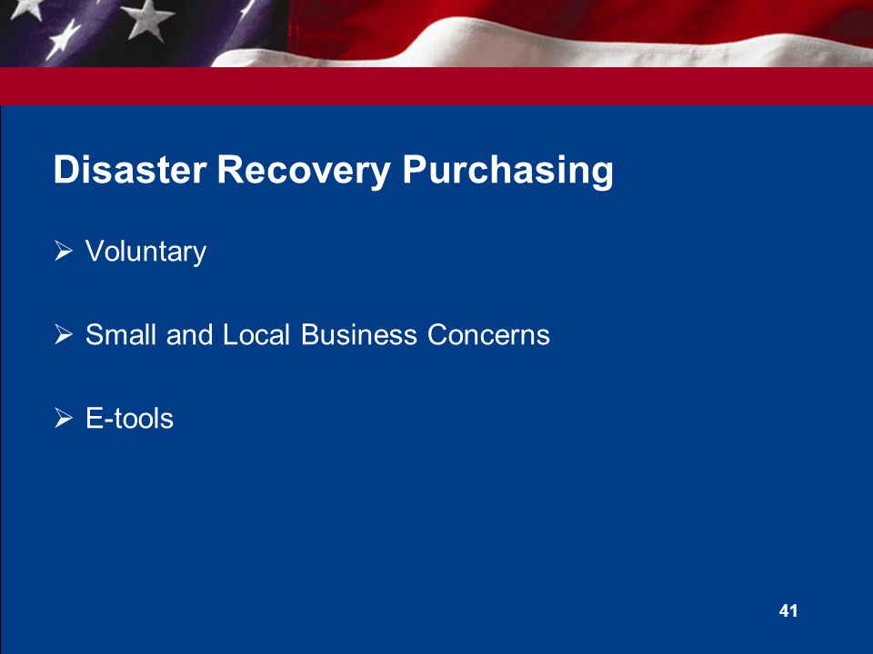 40 State and Local Disaster Recovery Purchasing Program  Legislation  Section 833 John Warner National Defense Authorization Act for Fiscal Year 2007  Scope  All GSA Schedules  Facilitate recovery from a Presidentially declared disaster or act of terrorism  Advance Purchasing
