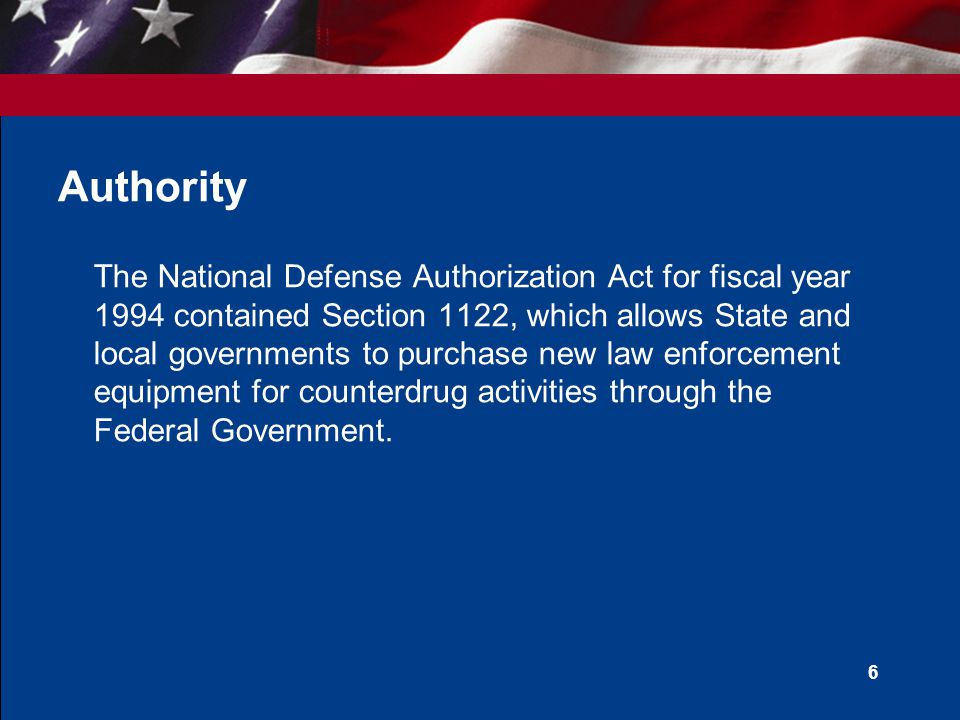 6 Authority The National Defense Authorization Act for fiscal year 1994 contained Section 1122, which allows State and local governments to purchase new law enforcement equipment for counterdrug activities through the Federal Government.