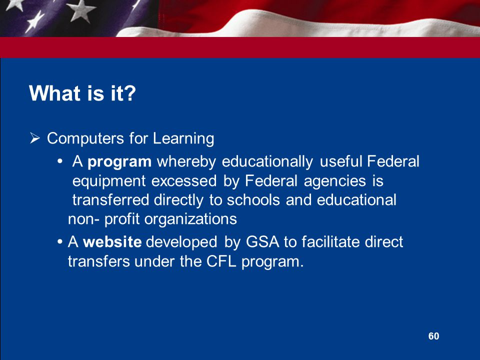 59 Two Different Programs  Title 15 USC 3710 (i) –Authorizes direct transfers  Computers for Learning Program  Title 40 USC 549 –Authorizes transfers approved by GSA to a State Agency for Surplus Property (SASP) for subsequent donation to a school  Donation Program