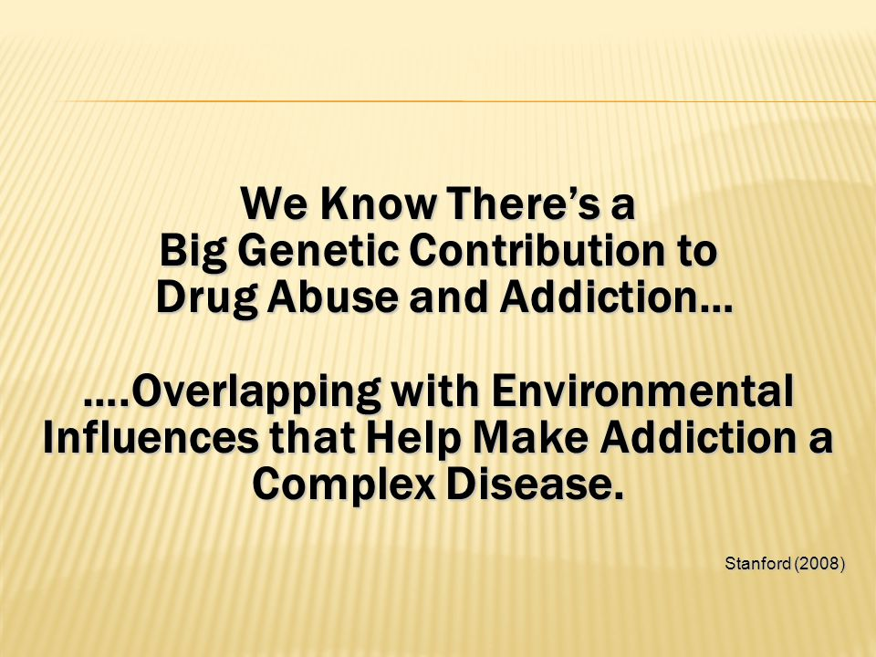 We Know There's a Big Genetic Contribution to Drug Abuse and Addiction… Drug Abuse and Addiction… ….Overlapping with Environmental Influences that Hel