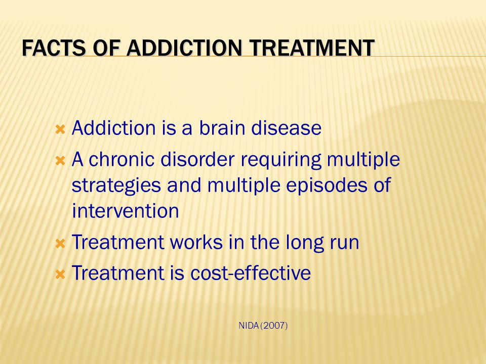 FACTS OF ADDICTION TREATMENT  Addiction is a brain disease  A chronic disorder requiring multiple strategies and multiple episodes of intervention  Treatment works in the long run  Treatment is cost-effective NIDA (2007)