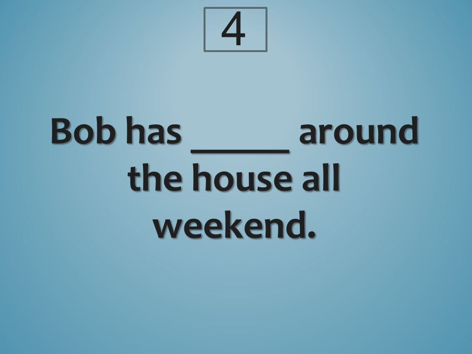 Bob has _____ around the house all weekend. 4