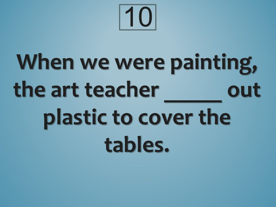 10 When we were painting, the art teacher _____ out plastic to cover the tables.