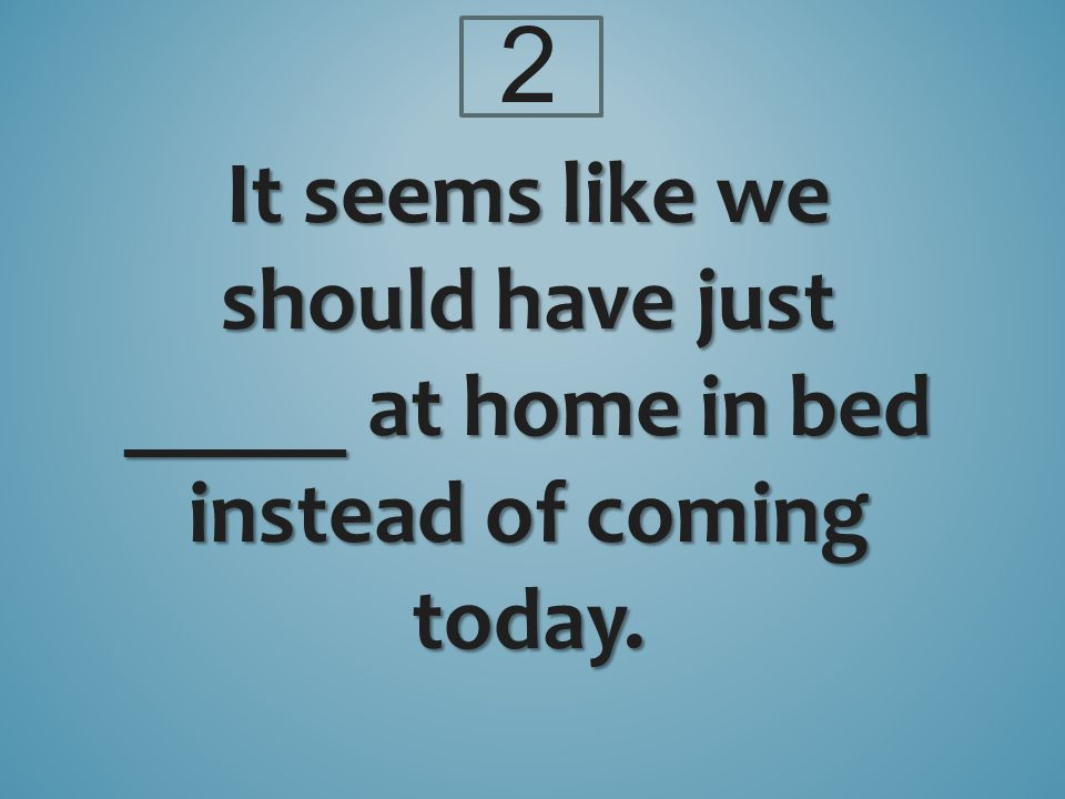 It seems like we should have just _____ at home in bed instead of coming today. 2