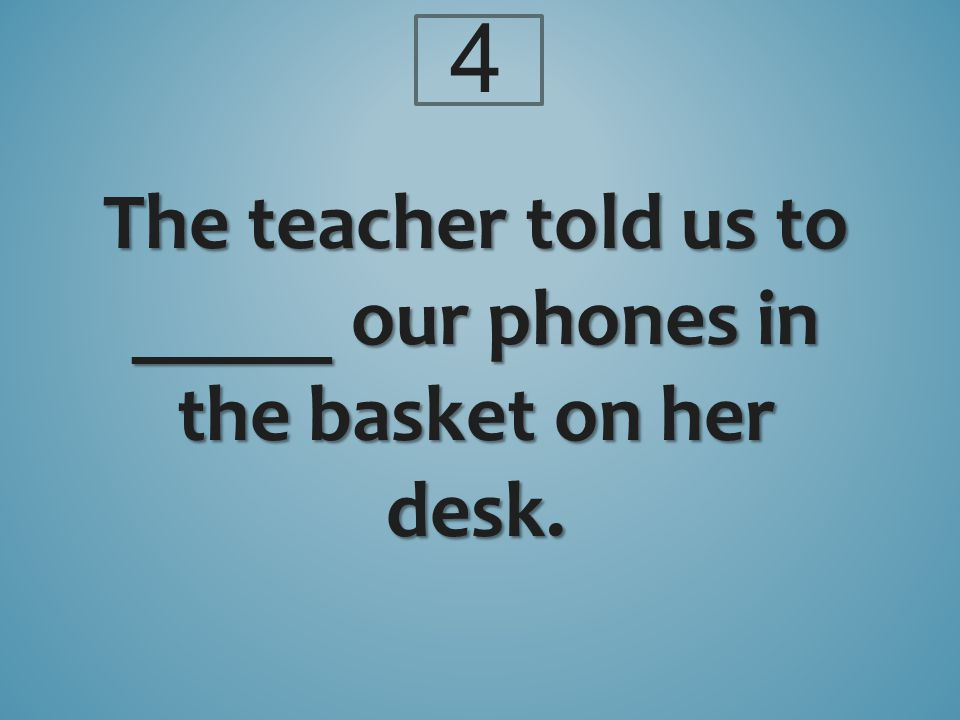 The teacher told us to _____ our phones in the basket on her desk. 4