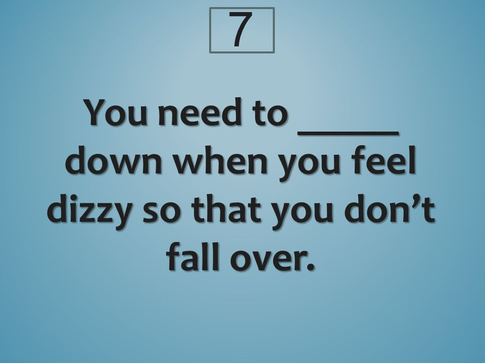 7 You need to _____ down when you feel dizzy so that you don't fall over.