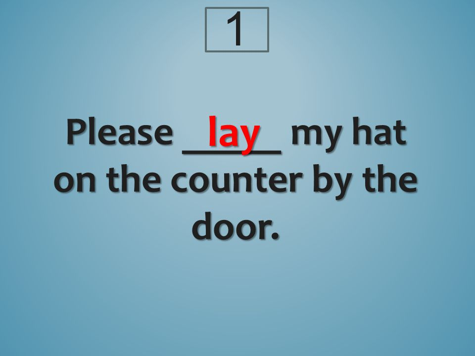 Please _____ my hat on the counter by the door. lay 1