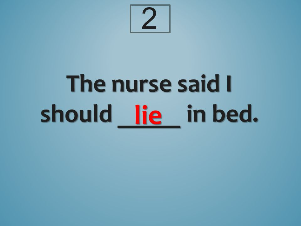 The nurse said I should _____ in bed. lie 2