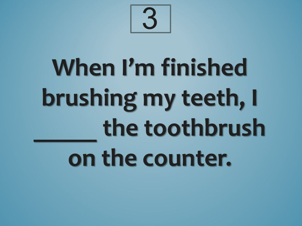 When I'm finished brushing my teeth, I _____ the toothbrush on the counter. 3