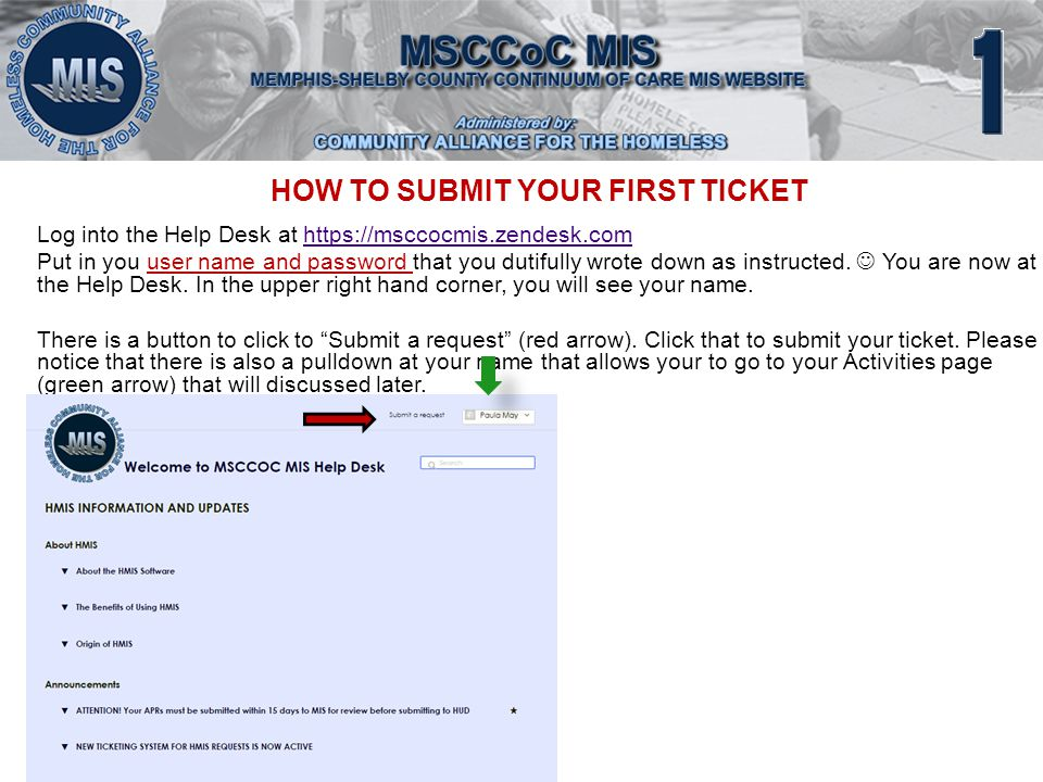 HOW TO SUBMIT YOUR FIRST TICKET Log into the Help Desk at https://msccocmis.zendesk.comhttps://msccocmis.zendesk.com Put in you user name and password that you dutifully wrote down as instructed.