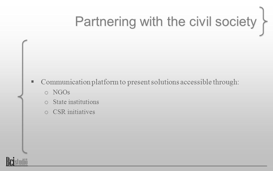 Partnering with the civil society  Communication platform to present solutions accessible through: o NGOs o State institutions o CSR initiatives