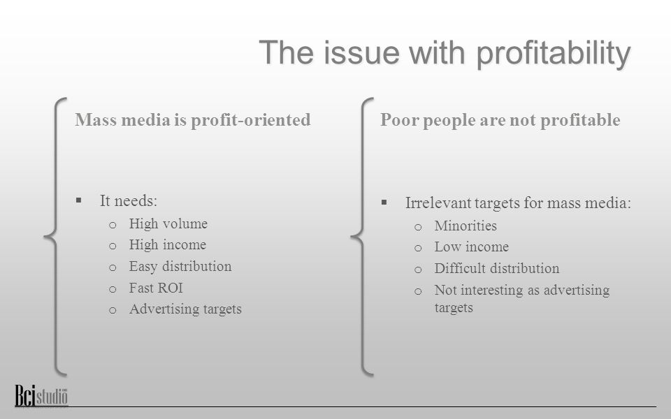 The issue with profitability Mass media is profit-oriented  It needs: o High volume o High income o Easy distribution o Fast ROI o Advertising targets Poor people are not profitable  Irrelevant targets for mass media: o Minorities o Low income o Difficult distribution o Not interesting as advertising targets