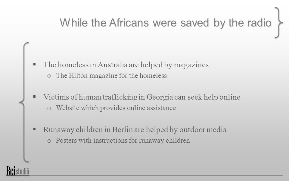 While the Africans were saved by the radio  The homeless in Australia are helped by magazines o The Hilton magazine for the homeless  Victims of human trafficking in Georgia can seek help online o Website which provides online assistance  Runaway children in Berlin are helped by outdoor media o Posters with instructions for runaway children