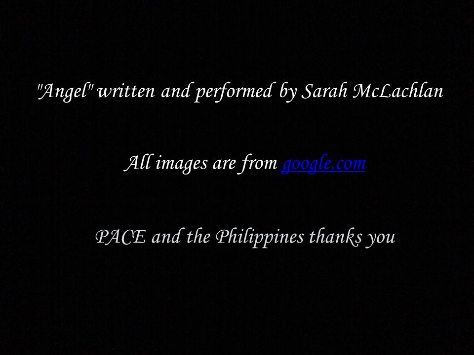 Angel written and performed by Sarah McLachlan All images are from google.com google.com PACE and the Philippines thanks you