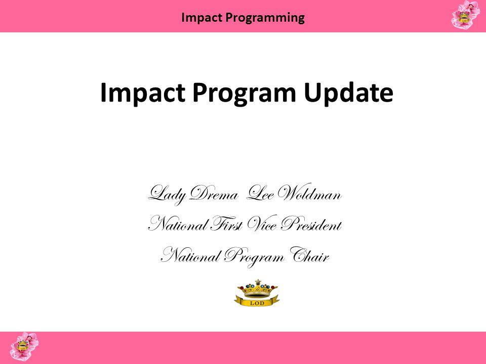 Impact Programming Impact Program Update Lady Drema Lee Woldman National First Vice President National Program Chair