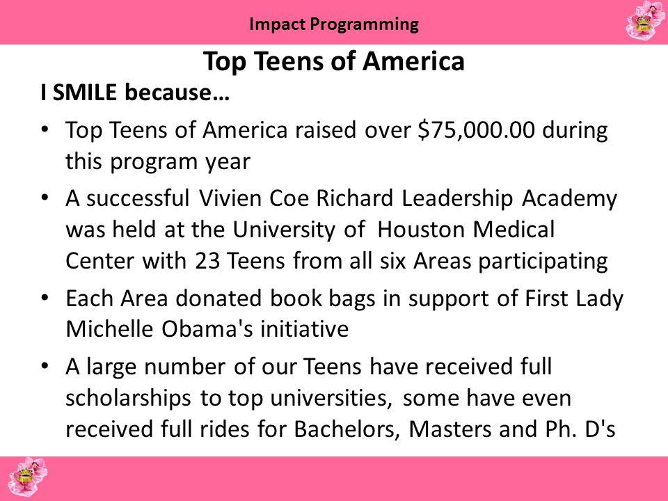 Impact Programming Top Teens of America I SMILE because… Top Teens of America raised over $75,000.00 during this program year A successful Vivien Coe